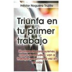 Triunfa En Tu Primer Trabajo / Be: Trujillo, Hector Noguera