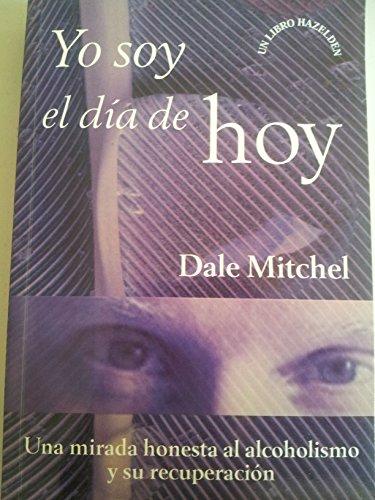 Yo Soy el DIa de Hoy Una mirada honesta al alcoholismo y su recuperacion: Dale Mitchel