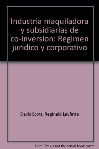 Industria maquiladora y subsidiarias de co-inversion: Regimen juridico y corporativo (Spanish ...