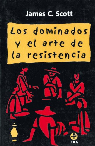 Los dominados y el arte de la resistencia (Spanish Edition) (9789684114784) by James C. Scott