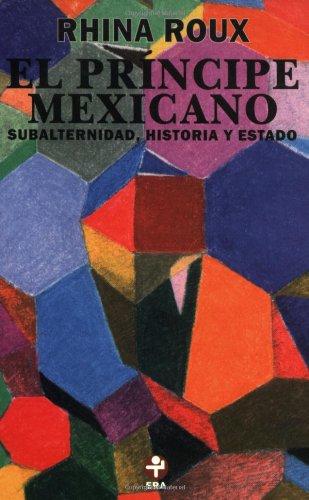 El príncipe mexicano: Subalternidad, historia y Estado: Roux, Rhina