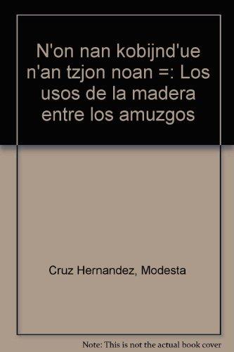 9789684962361: N'on nan kobijnd'ue n'an tzjon noan =: Los usos de la madera entre los amuzgos