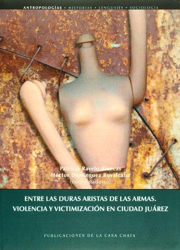 9789684966109: Entre las duras aristas de las armas. Violencia y victimizacion en Ciudad Juarez (Spanish Edition)