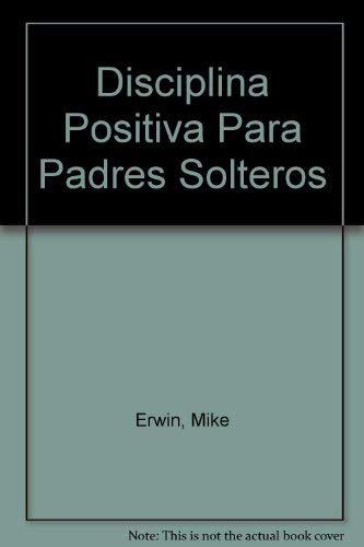 Disciplina Positiva Para Padres Solteros (Spanish Edition): Erwin, Mike; Nelsen,