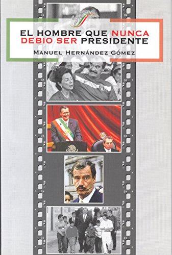 EL HOMBRE QUE NUNCA DEBIO SER PRESIDENTE: Gómez, Manuel Hernández