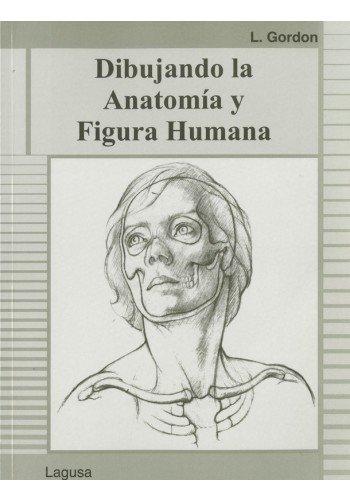Dibujando la Anatomia y Figura Humana: L Gordon