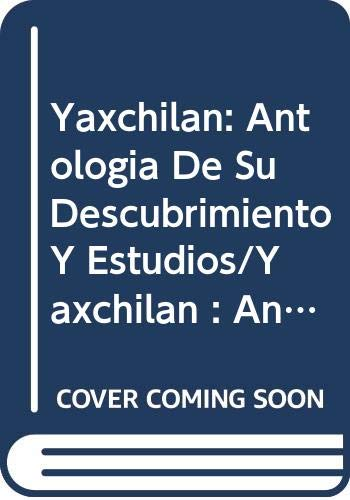 9789686038347: Yaxchilan: Antologia De Su Descubrimiento Y Estudios/Yaxchilan : An Anthology of Its Discovery and Study