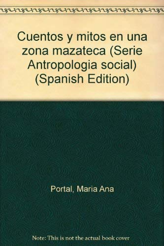 Cuentos y mitos en una zona mazateca (Serie Antropologia social) (Spanish Edition): Portal, Maria ...