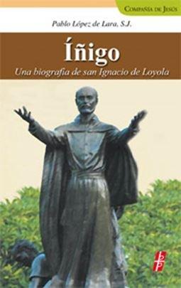 Inigo: Una biografia de San Ignacio de Loyola: Pablo Lopez de Lara