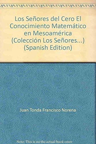 Los Senores Del Cero: El Conocimiento Matematico En Mesoamerica. Por Juan Tonda y Francisco Norena:...