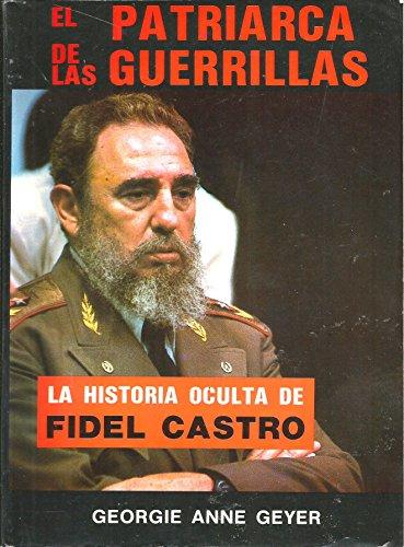 El Patriarca De Las Guerrillas: La Historia Oculta De Fidel Castro: Geyer, Georgie Anne
