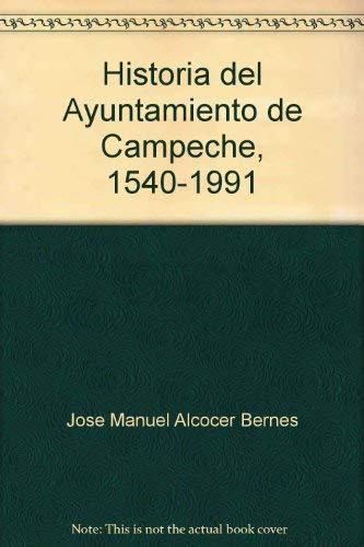 Historia del Ayuntamiento de Campeche 1540-1991: Bernes, Jose Manuel Alcocer