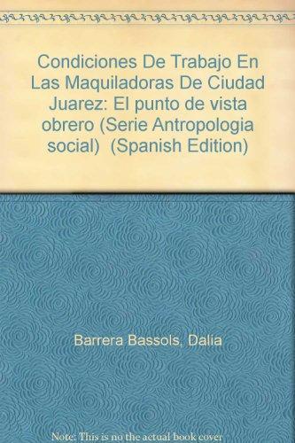 9789686487411: Condiciones De Trabajo En Las Maquiladoras De Ciudad Juarez: El punto de vista obrero (Serie Antropologia social) (Spanish Edition)