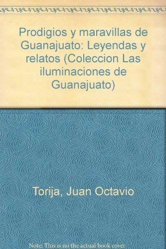 Prodigios y maravillas de Guanajuato: Leyendas y: Juan Octavio Torija