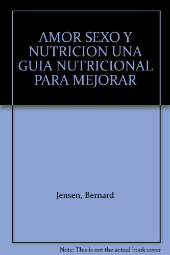 AMOR SEXO Y NUTRICION UNA GUIA NUTRICIONAL PARA MEJORAR (9789686733235) by Bernard Jensen