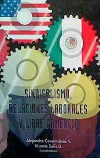 Sindicalismo, Relaciones Laborales Y Libre Comercio: Covarrubias V., Alejandro;Solis Granados, ...
