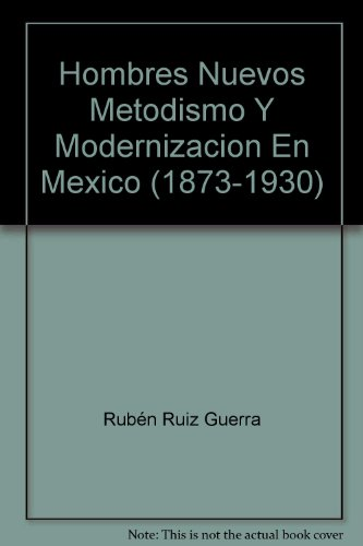 Hombres Nuevos Metodismo Y Modernizacion En Mexico: Rub?n Ruiz Guerra