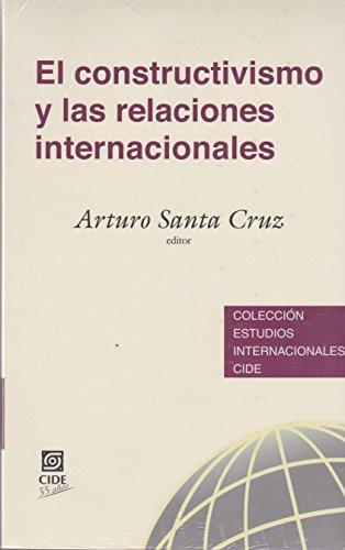EL CONSTRUCTIVISMO Y LAS RELACIONES INTERNACIONALES: Arturo Santa Cruz