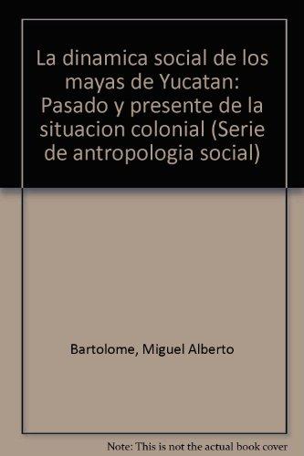 La dinamica social de los mayas de Yucatan: Pasado y presente de la situacion colonial (Serie de ...