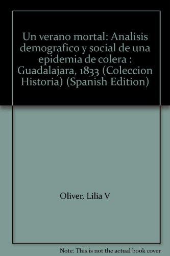 Un Verano Mortal: Analisis Demografico Y Social De Una Epidemia De Colera Guadalajara, 1833: Oliver...