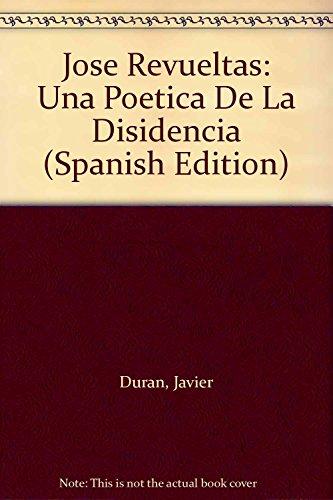 Jose Revueltas: Una Poetica De La Disidencia: Duran, Javier