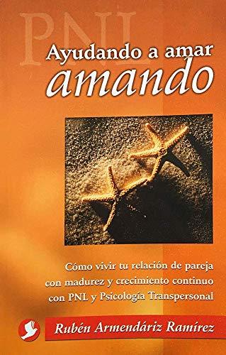 9789688605837: Ayudando a amar amando: Cómo vivir tu relación de pareja con madurez y crecimiento continuo con PNL y Psicología Transpersonal (Spanish Edition)