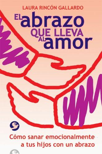 El abrazo que lleva al amor: Como sanar emocionalmente a tus hijos con un abrazo: Laura Rincon ...