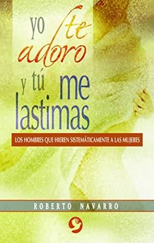 9789688608548: Yo te adoro y tú me lastimas: Los hombres que hieren sistemáticamente a las mujeres (Spanish Edition)