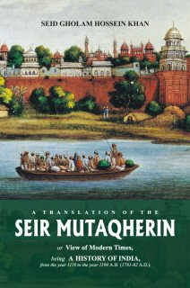 9789693517972: Seir Mutaqherin: Or View of Modern Times, Being a History of India, from the Year 1118 to the Year 1194 A. H. (1781-82 A.D.)