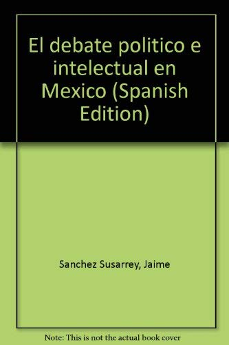 El debate politico e intelectual en Mexico (Spanish Edition): Sanchez Susarrey, Jaime