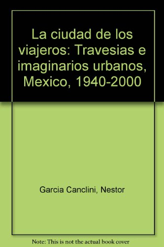 La ciudad de los viajeros: Travesi?as e: Garci?a Canclini, Ne?stor