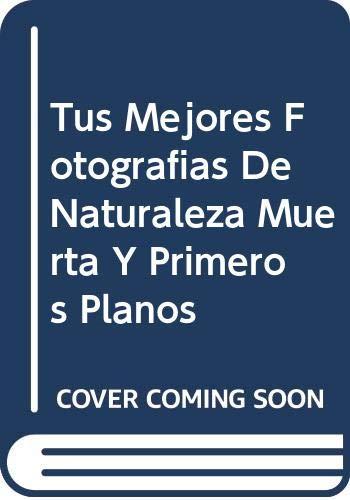 9789700511771: Tus Mejores Fotografias De Naturaleza Muerta Y Primeros Planos (Spanish Edition)