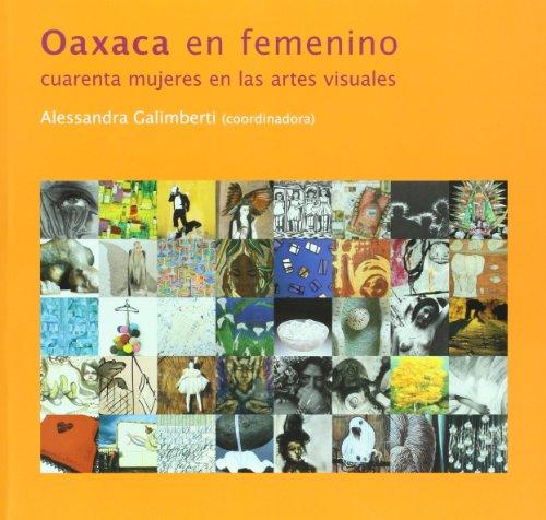 Oaxaca en femenino. Cuarenta mujeres en las: Alessandra Galimberti (Coordinadora)