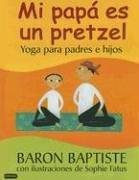 Mi Papa Es un Pretzel : Yoga para Padres E Hijos by Baron Baptiste (2005, Hardcover): Baptiste, ...