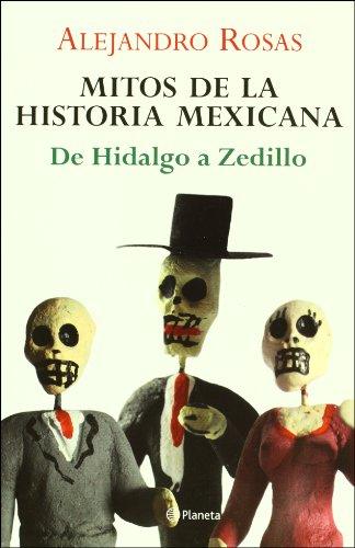 Mitos de la Historia Mexicana de Hidalgo a Zedillo (Spanish Edition): Rosas, Alejandro