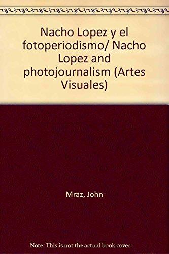 Nacho Lopez y el fotoperiodismo/ Nacho Lopez and photojournalism (Artes Visuales) (Spanish Edition) (9706512675) by John Mraz