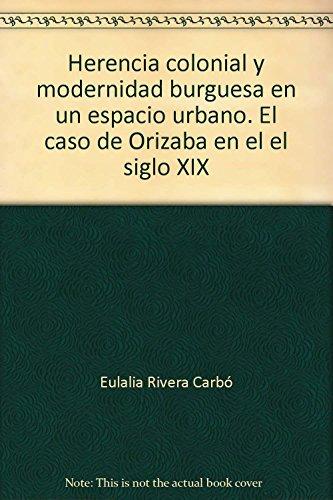 Herencia colonial y modernidad burguesa en un espacio urbano. El caso de Orizaba en el el siglo XIX - Ribera Carbó, Eulalia
