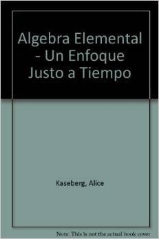 Algebra Elemental - Un Enfoque Justo a Tiempo (Spanish Edition) (9706860398) by Kaseberg, Alice