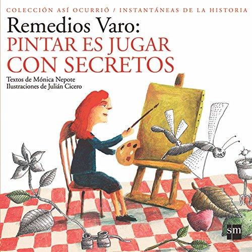 9789706882332: Remedios Varo: Pintar Es Jugar con Secretos / Painting is Playing with Secrets (Asi Ocurrio/ Instantaneas de la Historia / How it Happened/ Instantaneity of History) (Spanish Edition)