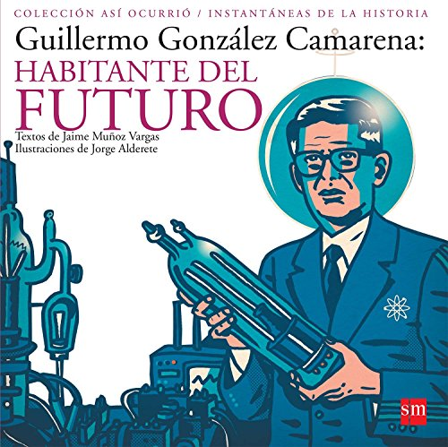 9789706885975: Guillermo Gonzalez Camarena: Habitante Del Futuro / Inhabitant of the Future (Asi Ocurrio-instantaneas De La Historia / How it Happened-Instantaneity of History) (Spanish Edition)