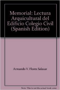 MEMORIAL. LECTURA ARQUICULTURAL DEL EDIFICIO COLEGIO CIVIL.: Flores Salazar, Armando V.