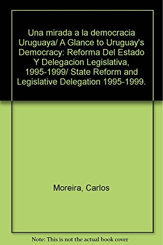9789707013780: Una mirada a la democracia Uruguaya/ A Glance to Uruguay's Democracy: Reforma Del Estado Y Delegacion Legislativa, 1995-1999/ State Reform and Legislative Delegation 1995-1999. (Spanish Edition)