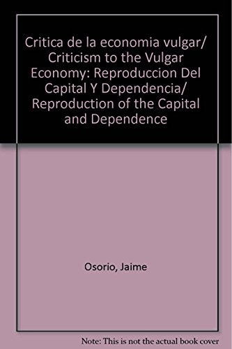 9789707014954: Critica de la economia vulgar/ Criticism to the Vulgar Economy: Reproduccion Del Capital Y Dependencia/ Reproduction of the Capital and Dependence (Spanish Edition)