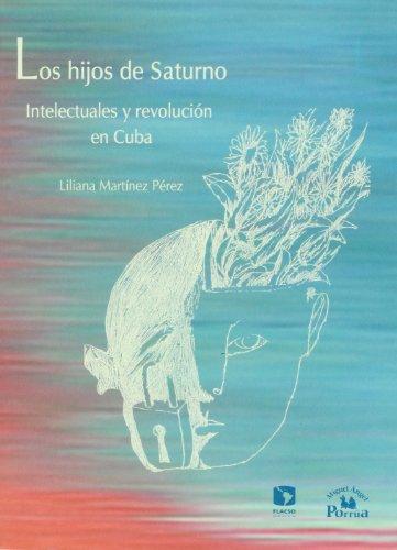 9789707016996: Los hijos de Saturno. Intelectuales y revolucion en Cuba (Spanish Edition)