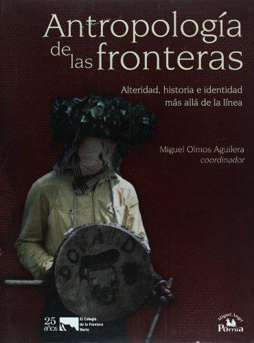 Antropolog?a de las fronteras; alteridad, historia e identidad m?s all? de la l?nea: Olmos Aguilera...