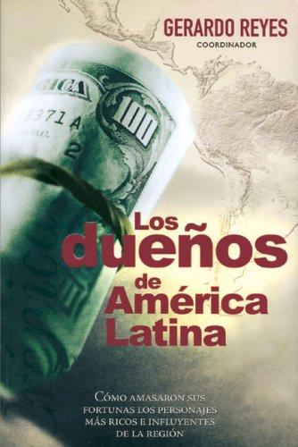 Duenos de America Latina: Como amasaron sus fortunas los personajes mas ricos e influyentes de la ...