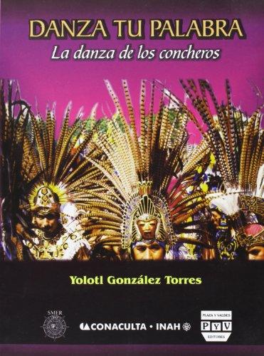 Danza tu palabra: La danza de los concheros: Gonzalez Torres, Yolotl