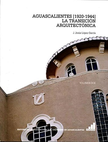 AGUASCALIENTES 1920-1944 LA TRANSICION ARQUITECTONICA: García, J. Jesús