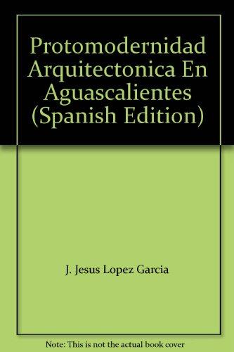 Protomodernidad Arquitectonica En Aguascalientes (Spanish Edition): Lopez Garcia, J.