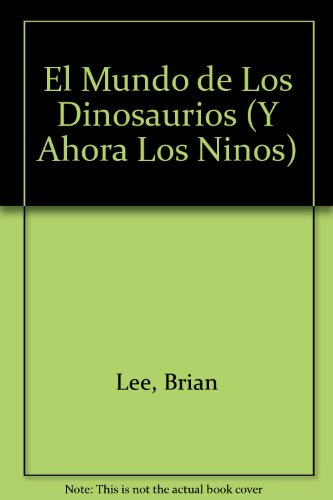 El Mundo De Los Dinosaurios/ the World of Dinosaurs (Y Ahora Los Ninos) (Spanish Edition) (9707771062) by Lee, Brian